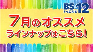 BS12 トゥエルビ7月のオススメ番組はこちら!!のサムネイル