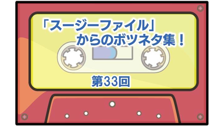 第33回「スージーファイル」からのボツネタ集!