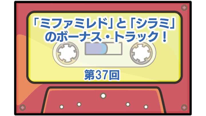 第37回「ミファミレド」と「シラミ」のボーナス・トラック!