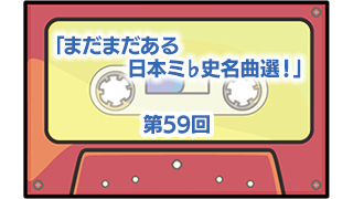 第59回:まだまだある日本ミ♭史名曲選!