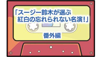 番外編「スージー鈴木が選ぶ紅白の忘れられない名演!」