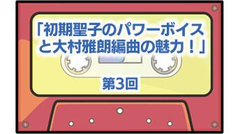 第3回「初期聖子のパワーボイスと大村雅朗編曲の魅力!」