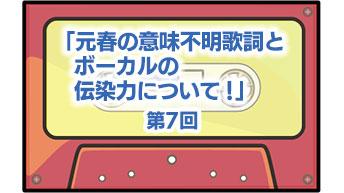 第7回「元春の意味不明歌詞とボーカルの伝染力について!」
