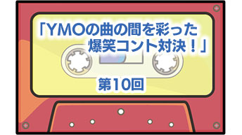 第10回「YMOの曲の間を彩った爆笑コント対決!」