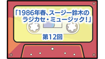 第12回「1986年春、スージー鈴木のラジカセ・ミュージック!」