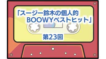 第23回「スージー鈴木の個人的BOOWYベストヒット」