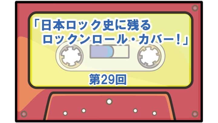 第29回「日本ロック史に残るロックンロール・カバー!」