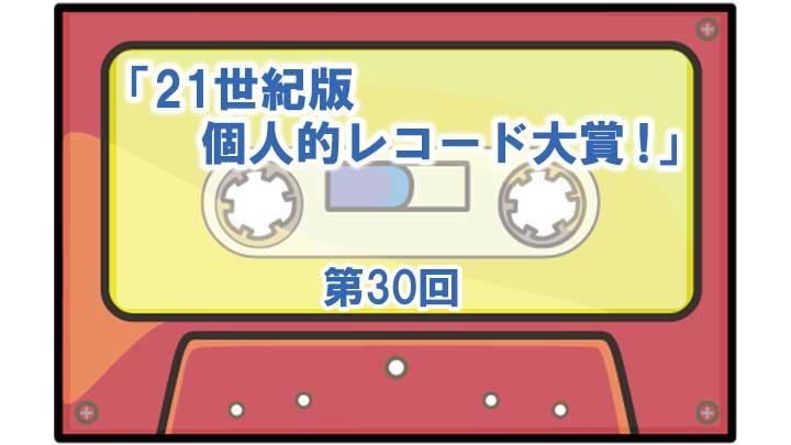 第30回「21世紀版・個人的レコード大賞!」