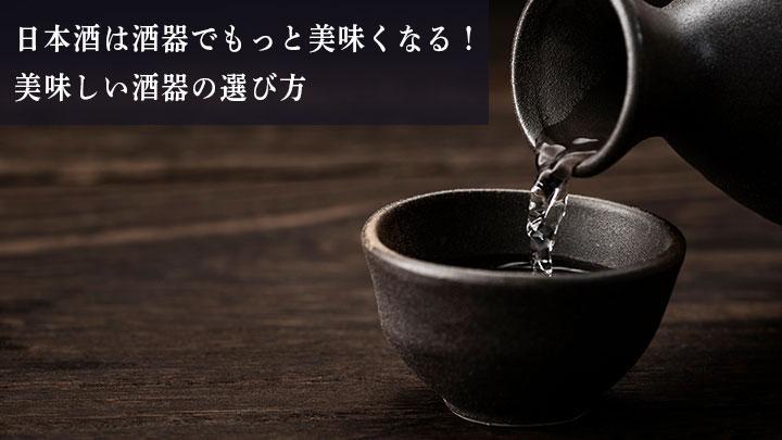 日本酒は酒器でもっと美味くなる!美味しい酒器の選び方